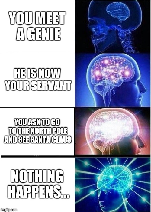 Expanding Brain Meme | YOU MEET A GENIE HE IS NOW YOUR SERVANT YOU ASK TO GO TO THE NORTH POLE AND SEE SANTA CLAUS NOTHING HAPPENS... | image tagged in memes,expanding brain | made w/ Imgflip meme maker
