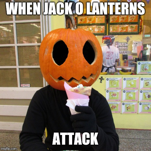It is kinda time for Halloween memes | WHEN JACK O LANTERNS ATTACK | image tagged in crepey jack o' lantern,halloween,memes | made w/ Imgflip meme maker