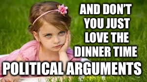 AND DON'T YOU JUST LOVE THE DINNER TIME POLITICAL ARGUMENTS | made w/ Imgflip meme maker