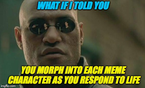 What Am I Becoming? | WHAT IF I TOLD YOU YOU MORPH INTO EACH MEME CHARACTER AS YOU RESPOND TO LIFE | image tagged in memes,matrix morpheus,human,deep thoughts,evolution | made w/ Imgflip meme maker