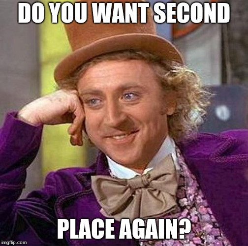 Creepy Condescending Wonka Meme | DO YOU WANT SECOND PLACE AGAIN? | image tagged in memes,creepy condescending wonka | made w/ Imgflip meme maker