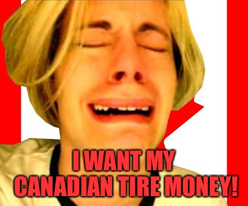 First World Canadian Problems | I WANT MY CANADIAN TIRE MONEY! | image tagged in leave canada alone,memes | made w/ Imgflip meme maker