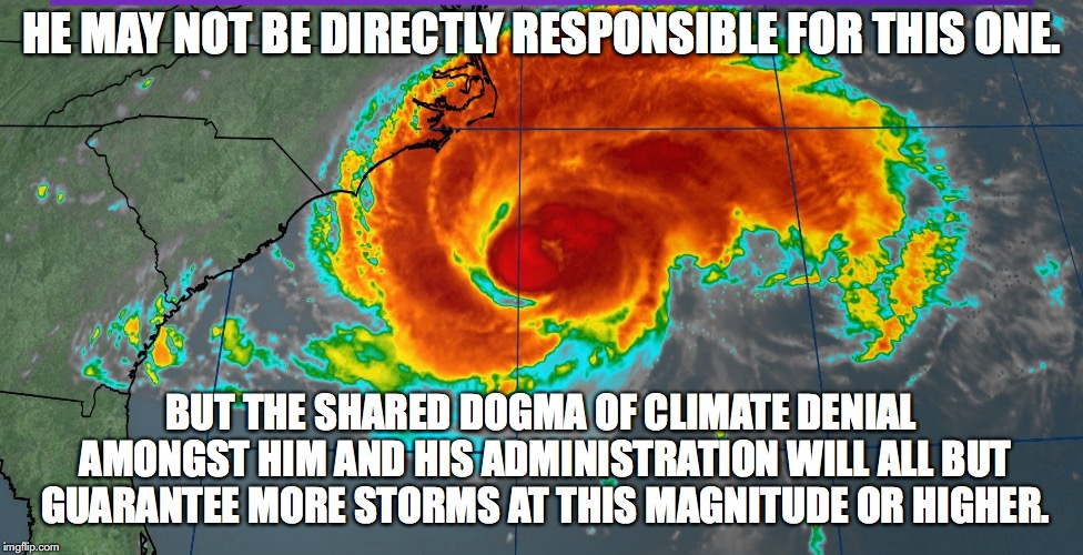 Hurricane Florence | HE MAY NOT BE DIRECTLY RESPONSIBLE FOR THIS ONE. BUT THE SHARED DOGMA OF CLIMATE DENIAL AMONGST HIM AND HIS ADMINISTRATION WILL ALL BUT GUAR | image tagged in hurricane florence | made w/ Imgflip meme maker