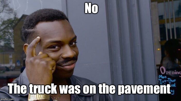 Roll Safe Think About It Meme | No The truck was on the pavement | image tagged in memes,roll safe think about it | made w/ Imgflip meme maker