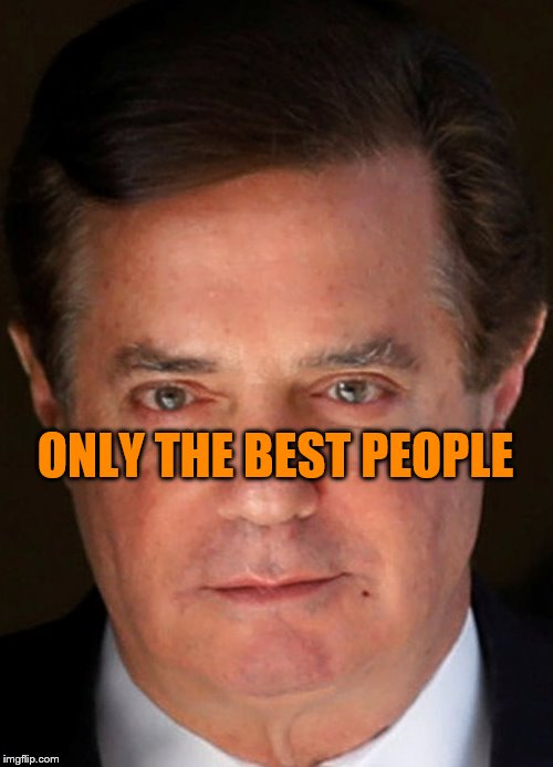 Only The Best, Eh? | ONLY THE BEST PEOPLE | image tagged in trump,drain the swamp,paul manafort,only the best people | made w/ Imgflip meme maker