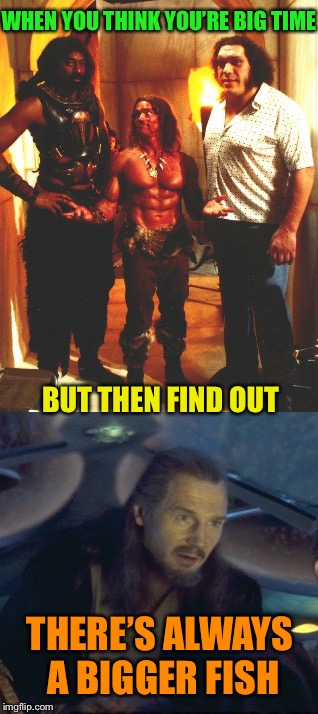 I'll be back... with a step-stool! |  WHEN YOU THINK YOU'RE BIG TIME; BUT THEN FIND OUT; THERE'S ALWAYS A BIGGER FISH | image tagged in arnold schwarzenegger,conan the barbarian,andre the giant,funny memes | made w/ Imgflip meme maker