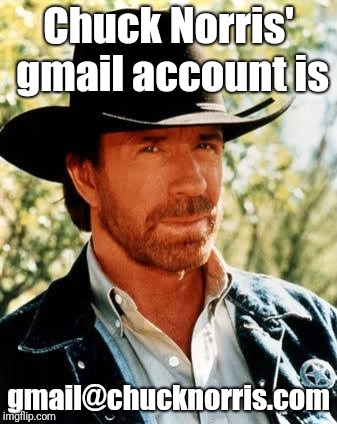 Chuck Norris Meme | Chuck Norris' gmail account is gmail@chucknorris.com | image tagged in memes,chuck norris,gmail,hehehe,ilikepie314159265358979 | made w/ Imgflip meme maker