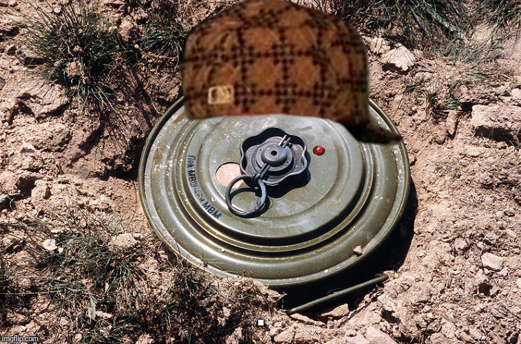 Land Mine | . | image tagged in land mine,scumbag | made w/ Imgflip meme maker