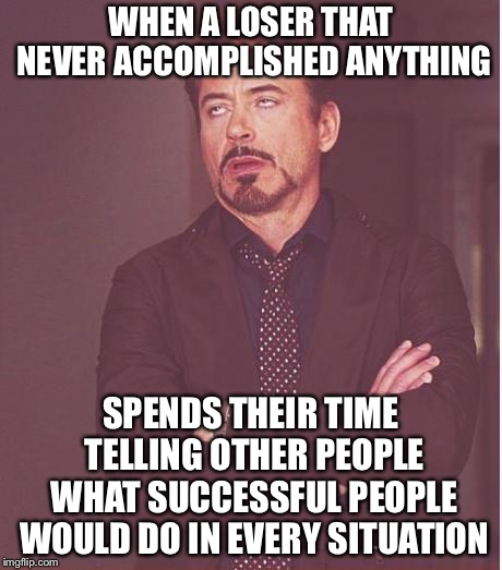 Face You Make Robert Downey Jr Meme | WHEN A LOSER THAT NEVER ACCOMPLISHED ANYTHING SPENDS THEIR TIME TELLING OTHER PEOPLE WHAT SUCCESSFUL PEOPLE WOULD DO IN EVERY SITUATION | image tagged in memes,face you make robert downey jr | made w/ Imgflip meme maker