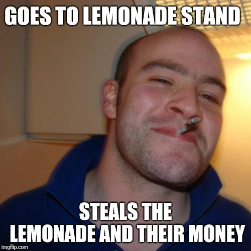 Heard about fake out week or something, tried to meme | GOES TO LEMONADE STAND STEALS THE LEMONADE AND THEIR MONEY | image tagged in memes,good guy greg,fake out week,nope,we are the knights who say ni,ilikepie314159265358979 | made w/ Imgflip meme maker