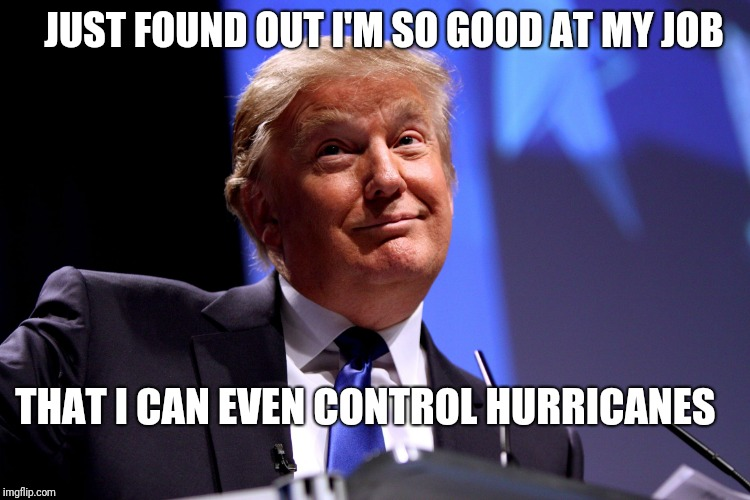 Donald Trump No2 |  JUST FOUND OUT I'M SO GOOD AT MY JOB; THAT I CAN EVEN CONTROL HURRICANES | image tagged in donald trump no2 | made w/ Imgflip meme maker