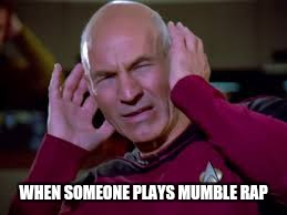 Captain Picard Covering Ears | WHEN SOMEONE PLAYS MUMBLE RAP | image tagged in captain picard covering ears | made w/ Imgflip meme maker