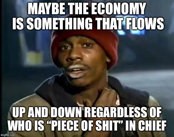 "Y'all Got Any More Of That Meme | MAYBE THE ECONOMY IS SOMETHING THAT FLOWS UP AND DOWN REGARDLESS OF WHO IS ""PIECE OF SHIT"" IN CHIEF 