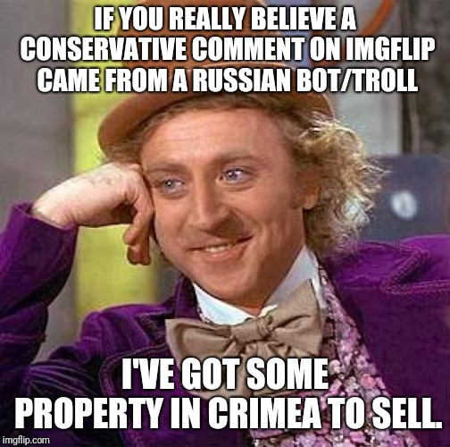 Creepy Condescending Wonka Meme | IF YOU REALLY BELIEVE A CONSERVATIVE COMMENT ON IMGFLIP CAME FROM A RUSSIAN BOT/TROLL I'VE GOT SOME PROPERTY IN CRIMEA TO SELL. | image tagged in memes,creepy condescending wonka | made w/ Imgflip meme maker