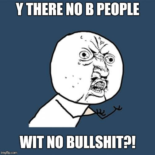 Y U No Meme | Y THERE NO B PEOPLE WIT NO BULLSHIT?! | image tagged in memes,y u no | made w/ Imgflip meme maker