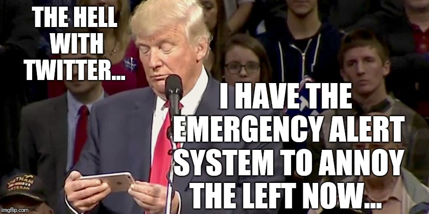 THE HELL WITH TWITTER... I HAVE THE EMERGENCY ALERT SYSTEM TO ANNOY THE LEFT NOW... | image tagged in trump looking at phone | made w/ Imgflip meme maker