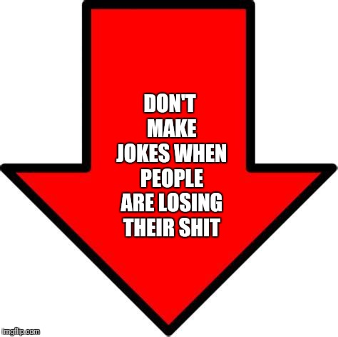 DON'T MAKE JOKES WHEN PEOPLE ARE LOSING THEIR SHIT | made w/ Imgflip meme maker
