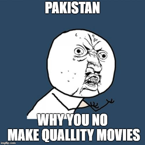 Y U No Meme | PAKISTAN WHY YOU NO MAKE QUALLITY MOVIES | image tagged in memes,y u no | made w/ Imgflip meme maker