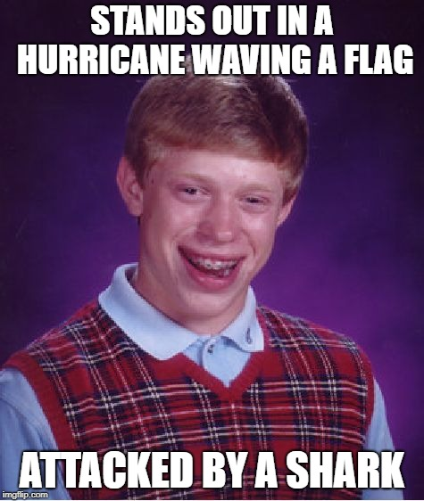 Bad Luck Brian Meme | STANDS OUT IN A HURRICANE WAVING A FLAG ATTACKED BY A SHARK | image tagged in memes,bad luck brian | made w/ Imgflip meme maker