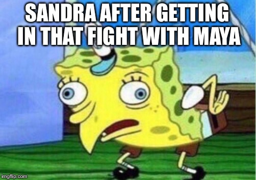 Mocking Spongebob Meme | SANDRA AFTER GETTING IN THAT FIGHT WITH MAYA | image tagged in memes,mocking spongebob | made w/ Imgflip meme maker