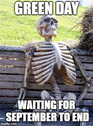 Waiting Skeleton Meme | GREEN DAY WAITING FOR SEPTEMBER TO END | image tagged in memes,waiting skeleton | made w/ Imgflip meme maker