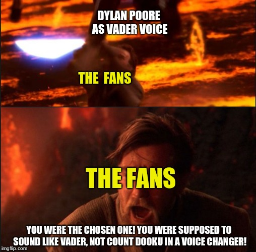Star Wars Theory is creating a Vader Fan Film on youtube! Just a little joke on the Dylan Poore backlash. | THE  FANS DYLAN POORE AS VADER VOICE YOU WERE THE CHOSEN ONE! YOU WERE SUPPOSED TO SOUND LIKE VADER, NOT COUNT DOOKU IN A VOICE CHANGER! THE | image tagged in star wars,pie charts,gifs,one does not simply,bad luck brian,philosoraptor | made w/ Imgflip meme maker