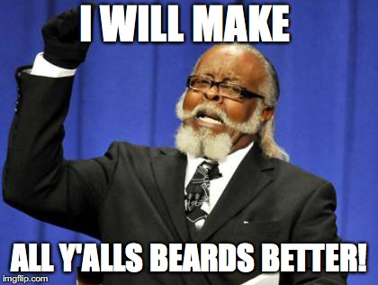 Too Damn High Meme | I WILL MAKE ALL Y'ALLS BEARDS BETTER! | image tagged in memes,too damn high | made w/ Imgflip meme maker