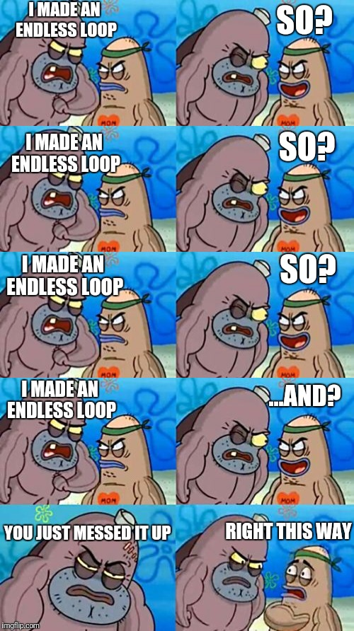 Uh oh, the meme is skipping | I MADE AN ENDLESS LOOP SO? I MADE AN ENDLESS LOOP SO? I MADE AN ENDLESS LOOP SO? I MADE AN ENDLESS LOOP ...AND? YOU JUST MESSED IT UP RIGHT  | image tagged in memes,funny,tough guy sponge bob,repeat,flarp,endless | made w/ Imgflip meme maker
