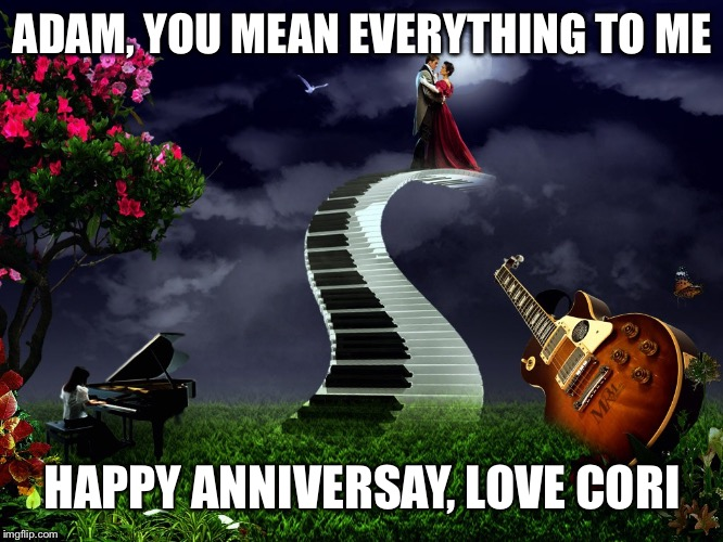 Anniversary | ADAM, YOU MEAN EVERYTHING TO ME HAPPY ANNIVERSAY, LOVE CORI | image tagged in anniversary | made w/ Imgflip meme maker