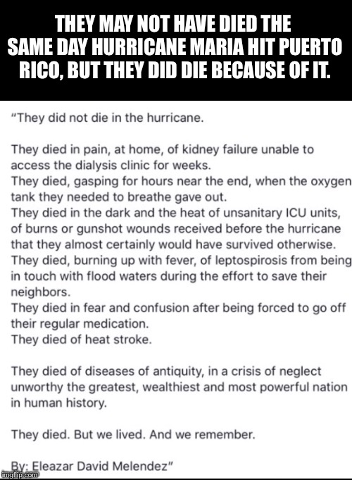 Hurricane maria Puerto Rico  | THEY MAY NOT HAVE DIED THE SAME DAY HURRICANE MARIA HIT PUERTO RICO, BUT THEY DID DIE BECAUSE OF IT. | image tagged in hurricane maria,hurricane puerto rico,trump puerto rico,trump meme hurricane | made w/ Imgflip meme maker