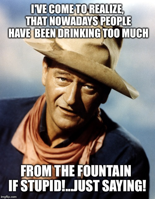 John Wayne | I'VE COME TO REALIZE, THAT NOWADAYS PEOPLE HAVE  BEEN DRINKING TOO MUCH FROM THE FOUNTAIN IF STUPID!...JUST SAYING! | image tagged in john wayne | made w/ Imgflip meme maker