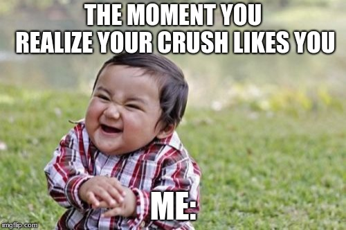 Evil Toddler Meme | THE MOMENT YOU REALIZE YOUR CRUSH LIKES YOU ME: | image tagged in memes,evil toddler | made w/ Imgflip meme maker