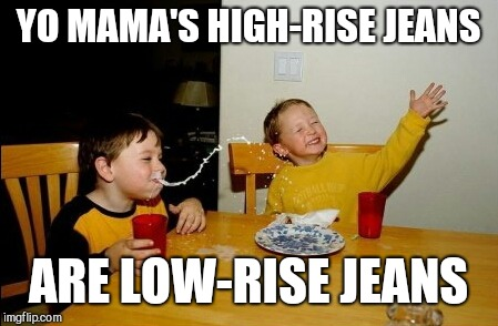 Yo Mamas So Fat Meme | YO MAMA'S HIGH-RISE JEANS ARE LOW-RISE JEANS | image tagged in memes,yo mamas so fat | made w/ Imgflip meme maker