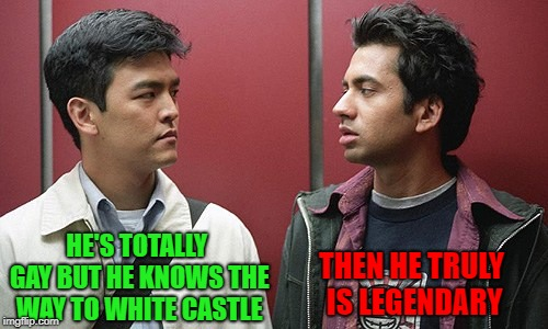 HE'S TOTALLY GAY BUT HE KNOWS THE WAY TO WHITE CASTLE THEN HE TRULY IS LEGENDARY | made w/ Imgflip meme maker