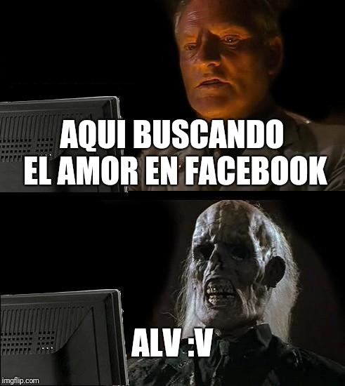 Ill Just Wait Here Meme | AQUI BUSCANDO EL AMOR EN FACEBOOK ALV :V | image tagged in memes,ill just wait here | made w/ Imgflip meme maker