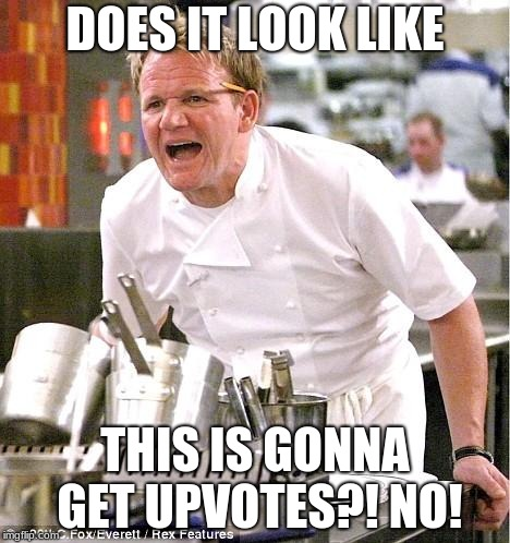 Chef Doubtful Meme | DOES IT LOOK LIKE THIS IS GONNA GET UPVOTES?! NO! | image tagged in memes,chef gordon ramsay,funny,upvotes,no,maybe | made w/ Imgflip meme maker