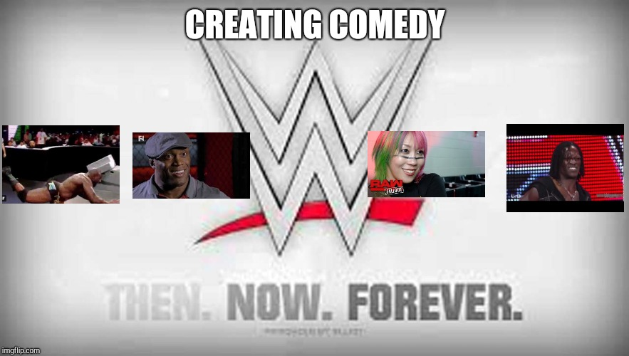 CREATING COMEDY | image tagged in wwe | made w/ Imgflip meme maker