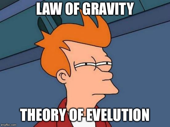 Futurama Fry Meme | LAW OF GRAVITY THEORY OF EVELUTION | image tagged in memes,futurama fry | made w/ Imgflip meme maker