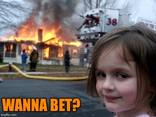 Disaster Girl Meme | WANNA BET? | image tagged in memes,disaster girl | made w/ Imgflip meme maker