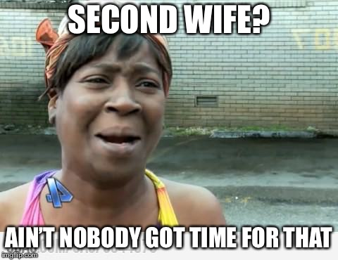 Sweet Brown | SECOND WIFE? AIN'T NOBODY GOT TIME FOR THAT | image tagged in sweet brown | made w/ Imgflip meme maker
