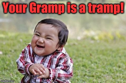 Evil Toddler Meme | Your Gramp is a tramp! | image tagged in memes,evil toddler | made w/ Imgflip meme maker