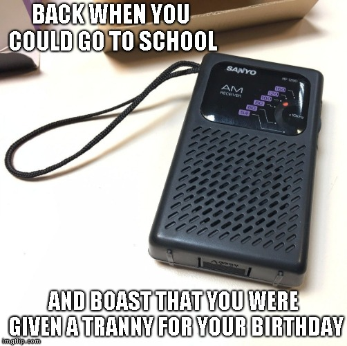 BACK WHEN YOU COULD GO TO SCHOOL AND BOAST THAT YOU WERE GIVEN A TRANNY FOR YOUR BIRTHDAY | image tagged in tranny | made w/ Imgflip meme maker