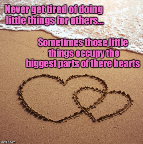 Kindness goes a long way | Never get tired of doing little things for others... Sometimes those little things occupy the biggest parts of there hearts | image tagged in inspirational quote,hearts,beach | made w/ Imgflip meme maker
