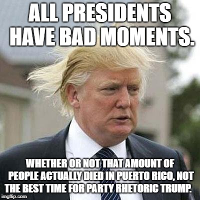 Presidential problems.  | ALL PRESIDENTS HAVE BAD MOMENTS. WHETHER OR NOT THAT AMOUNT OF PEOPLE ACTUALLY DIED IN PUERTO RICO, NOT THE BEST TIME FOR PARTY RHETORIC TRU | image tagged in donald trump,president trump,president,puerto rico | made w/ Imgflip meme maker