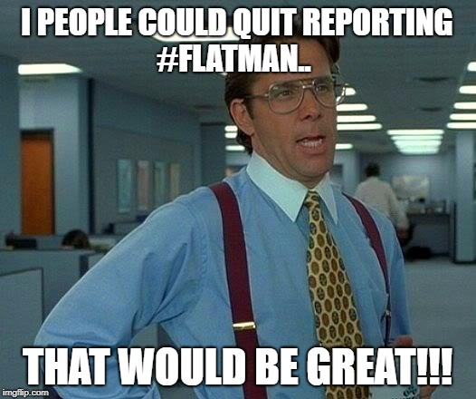 That Would Be Great Meme | I PEOPLE COULD QUIT REPORTING               #FLATMAN.. THAT WOULD BE GREAT!!! | image tagged in memes,that would be great | made w/ Imgflip meme maker