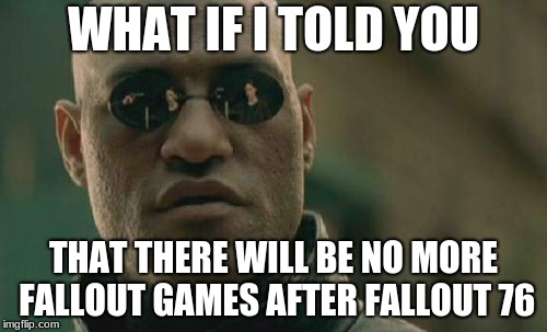 Matrix Morpheus Meme | WHAT IF I TOLD YOU THAT THERE WILL BE NO MORE FALLOUT GAMES AFTER FALLOUT 76 | image tagged in memes,matrix morpheus | made w/ Imgflip meme maker