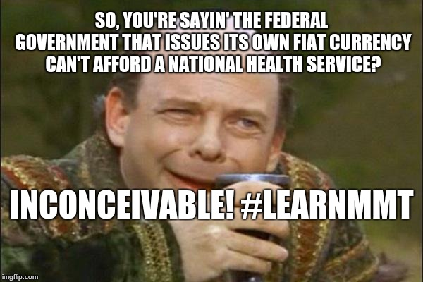 Princess Bride Vizzini | SO, YOU'RE SAYIN' THE FEDERAL GOVERNMENT THAT ISSUES ITS OWN FIAT CURRENCY CAN'T AFFORD A NATIONAL HEALTH SERVICE? INCONCEIVABLE! #LEARNMMT | image tagged in princess bride vizzini | made w/ Imgflip meme maker