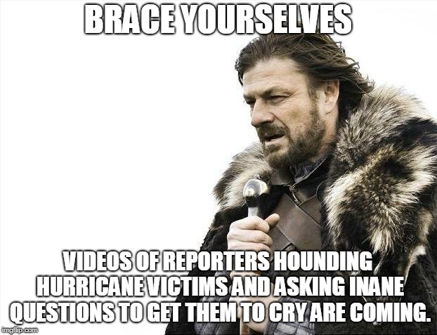 Brace Yourselves X is Coming | BRACE YOURSELVES VIDEOS OF REPORTERS HOUNDING HURRICANE VICTIMS AND ASKING INANE QUESTIONS TO GET THEM TO CRY ARE COMING. | image tagged in memes,brace yourselves x is coming,AdviceAnimals | made w/ Imgflip meme maker