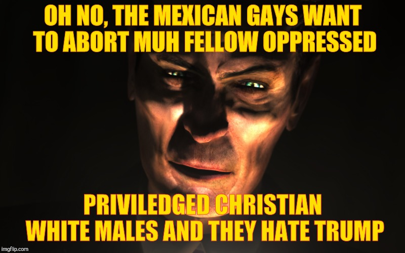 G-Man from Half-Life | OH NO, THE MEXICAN GAYS WANT TO ABORT MUH FELLOW OPPRESSED PRIVILEDGED CHRISTIAN WHITE MALES AND THEY HATE TRUMP | image tagged in g-man from half-life | made w/ Imgflip meme maker