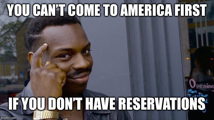 Roll Safe Think About It Meme | YOU CAN'T COME TO AMERICA FIRST IF YOU DON'T HAVE RESERVATIONS | image tagged in memes,roll safe think about it | made w/ Imgflip meme maker